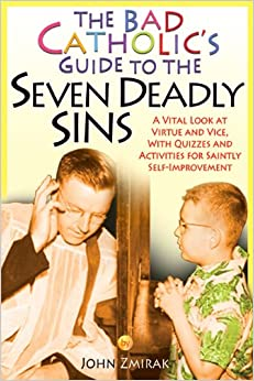 The Bad Catholic's Guide to the Seven Deadly Sins: A Vital