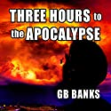 Three Hours to the Apocalypse (       UNABRIDGED) by GB Banks Narrated by Duane Sharp
