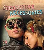 Steampunk Accessories: 20 Projects to Help You Nail the Style, from Goggles to Mobile Phone Cases, Gauntlets and Jewellery