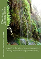 Planning the Ultimate Event: A guide to burial and cremation planning during these demanding economic times. (Volume 1)