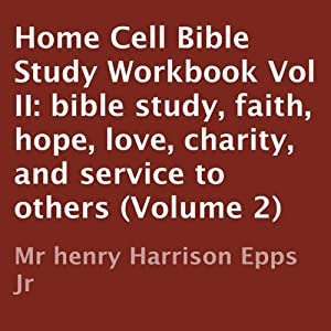 Home Cell Bible Study Workbook, Volume II: Bible Study, Faith, Hope, Love, Charity, and Service to Others | [Henry Harrison Epps Jr.]