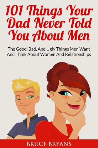 Bruce Bryans - 101 Things Your Dad Never Told You About Men: The Good, Bad, And Ugly Things Men Want And Think About Women And Relationships