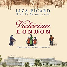 Victorian London: The Life of a City, 1840-1870 Audiobook by Liza Picard Narrated by Anton Lesser