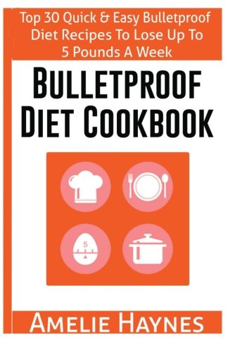 Bulletproof Diet Cookbook: Top 30 Quick & Easy Bulletproof Diet Recipes To Lose Up To 5 Pounds A Week(Dieting Plans for Weight Loss) by Amelie Haynes