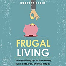 Frugal Living: 10 Frugal Living Tips To Save Money, Build A Bankroll, And Live Happy (Money Management - Simplicity - Minimalism - Saving - Investing) (       UNABRIDGED) by Bradley Blair Narrated by Dan McGowan