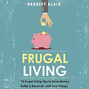 Frugal Living: 10 Frugal Living Tips To Save Money, Build A Bankroll, And Live Happy (Money Management - Simplicity - Minimalism - Saving - Investing) Audiobook