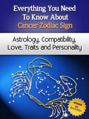 Everything You Need to Know About The Cancer Zodiac Sign - Astrology, Compatibility, Love, Traits And Personality (Everything You Need to Know About Zodiac Signs Book 6) PDF