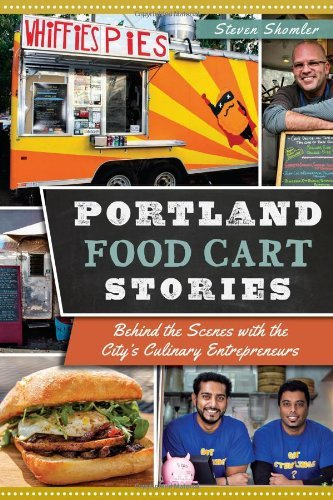 Portland Food Cart Stories:: Behind the Scenes with the City's Culinary Entrepreneurs (American Palate) by Steven Shomler (2014-04-15)
