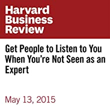 Get People to Listen to You When You're Not Seen as an Expert (       UNABRIDGED) by Dorie Clark Narrated by Fleet Cooper