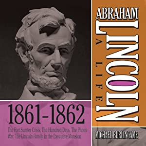 Abraham Lincoln: A Life 1861-1862: The Fort Sumter Crisis, The Hundred Days, The Phony War, The Lincoln Family in the Executive Mansion | [Michael Burlingame]