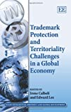 Trademark Protection and Territoriality Challenges in a Global Economy (Elgar Intellectual Property and Global Development series)
