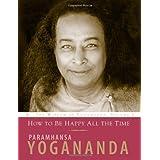 How to Be Happy All the Time (Wisdom of Yogananda) (v. 1) ~ Paramahansa Yogananda