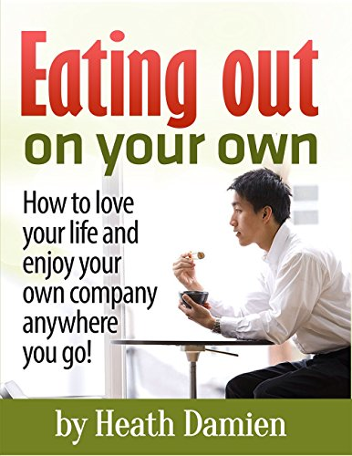 Heath Damien - Eating Out on Your Own: How to love your life and enjoy your own company anywhere you go! (Enjoy life, happiness, joy, personal freedom,being happy, lonliness, solitude,depression)