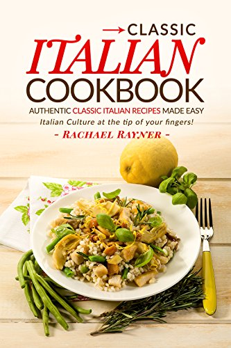 Classic Italian Cookbook - Authentic Classic Italian Recipes made easy: Italian Culture at the tip of your fingers! by Rachael Rayner