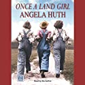 Once a Land Girl (       UNABRIDGED) by Angela Huth Narrated by Angela Huth