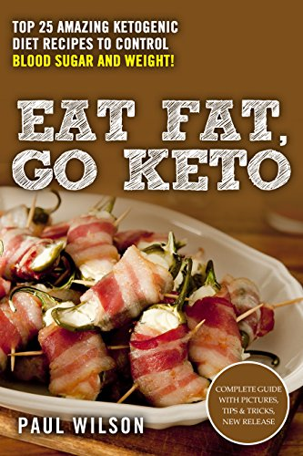 Eat Fat, Go Keto: Top 25 Amazing Ketogenic Diet Recipes To Control Blood Sugar And Weight! by Paul Wilson