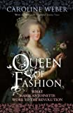 Caroline Weber Queen of Fashion: What Marie Antoinette Wore to the Revolution