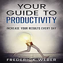 Your Guide to Productivity: Increase Your Results Every Day Audiobook by Frederick Weber Narrated by Sam Isaacson