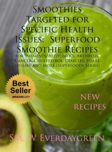 Smoothies Targeted for Specific Health Issues:  Superfood Smoothie Recipes for  Ailments: Alzheimer's, Arthritis, Cancer, Cholesterol, Diabetes, Heart Disease and More (Superfoods Series) by SM. W Everdaygreen
