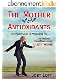 The Mother of All Antioxidants: How Health Gurus are Misleading You and What You Should Know about Glutathione (English Edition)