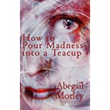 How to Pour Madness into a Teacupby Abegail Morley