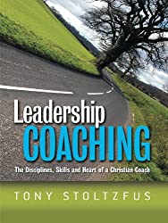 Leadership Coaching: The Disciplines, Skills and Heart of a Christian Coach (English Edition)