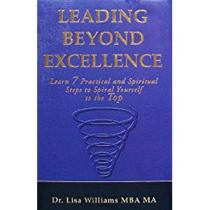 Leading Beyond Excellence: Learn 7 Practical and Spiritual Steps to Spiral Yourself to the Top