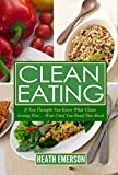 img - for Clean Eating: If You Thought You Knew What Clean Eating Was....Wait Until You Read This Book (The Art of Eating Clean - How to Totally Transform Your Diet ... Health, Wellness, and Vibrant Energy) book / textbook / text book