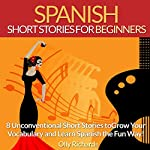 Spanish Short Stories for Beginners: 8 Unconventional Short Stories to Grow Your Vocabulary and Learn Spanish the Fun Way! | Olly Richards