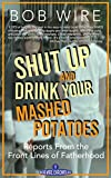 Shut Up and Drink Your Mashed Potatoes: Reports From the Front Lines of Fatherhood (Bob Wire Chronicles Book 1)