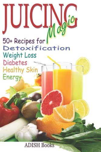 Juicing Magic: 50+ Recipes for Detoxification, Weight Loss, Healthy Smooth Skin, Diabetes, Gain Energy and De-Stress by Pamesh Y.