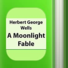 A Moonlight Fable (Annotated) (       UNABRIDGED) by Herbert George Wells Narrated by Anastasia Bertollo