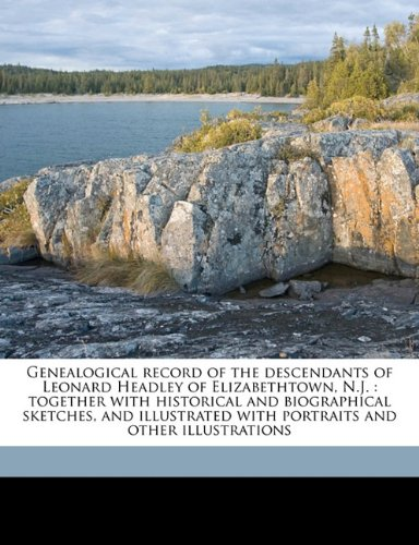Genealogical record of the descendants of Leonard Headley of Elizabethtown, N.J.: together with historical and biographical sketches, and illustrated with portraits and other illustrations