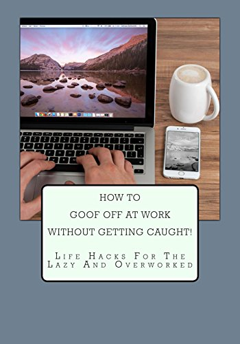How To Goof Off At Work Without Getting Caught!: Life Hacks For The Lazy And Overworked - Overworked Worker