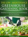 Low-Maintenance Greenhouse Gardening Book: Everything You Need to Know to Get Started Setting up Your Own Greenhouse