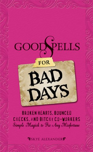 Good Spells for Bad Days: Broken Hearts, Bounced Checks, and Bitchy Co-Workers - Simple Magick to Fix Any Misfortune