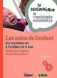 Les soins de l'enfant du nouveau-né à l'enfant de 6 ans : Prévention, hygiène et premiers secours - La bibliothèque de l'Assistante Maternelle
