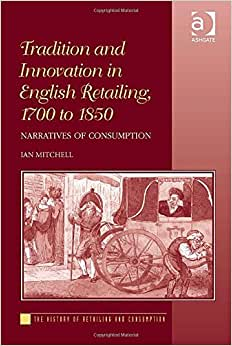 Tradition And Innovation In English Retailing, 1700 To 1850: Narratives Of Consumption (The History Of Retailing And Consumption)