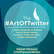 The #ArtOfTwitter: A Twitter Guide with 114 Powerful Tips for Artists, Authors, Musicians, Writers, and Other Creative Professionals Audiobook by Daniel Parsons Narrated by J.D. Kelly