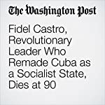 Fidel Castro, Revolutionary Leader Who Remade Cuba as a Socialist State, Dies at 90 | Kevin Sullivan, J.Y. Smith