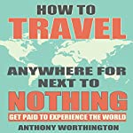 How to Travel Anywhere for Next to Nothing: Get Paid to Experience the World | Anthony Worthington