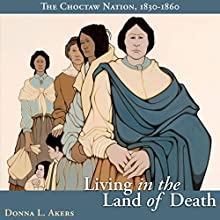 Living in the Land of Death: The Choctaw Nation, 1830-1860 Audiobook by Donna L. Akers Narrated by Sally Martin