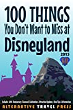 100 Things You Don't Want to Miss at Disneyland 2015 (The Ultimate Unauthorized Quick Guide)