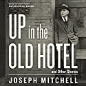 Up in the Old Hotel, and Other Stories Audiobook by Joseph Mitchell Narrated by Grover Gardner