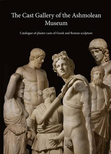 The Cast Gallery of the Ashmolean Museum: Catalogue of Plaster Casts of Greek and Roman Sculpture