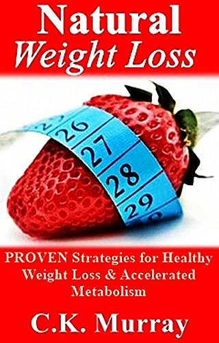 Natural Weight Loss: Proven Strategies For Healthy Weight Loss & Accelerated Metabolism: (Weight Loss, Healthy Living, Boost Metabolism, Fitness Program, Clean Eating, Exercise Strategies)