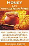 Honey & Its Miraculous Healing Powers: Honey For Weight Loss, Immunity, Diabetes, Skin Care, Beauty, Energy, Sleep, Hangovers, Wounds, Coughs, Fat Loss ... - All Your Questions Answered Book 2)