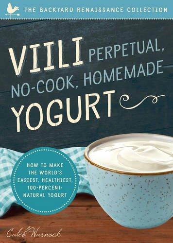 Viili Perpetual No-cook Homemade Yogurt: The World's Easiest, Healthiest, 100-percent Natural Yogurt by Caleb Warnock