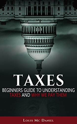 Taxes: Beginners Guide To Understanding Taxes And Why We Pay Them (taxes,llc,s-corp,c-corp, Income Tax, Small Business,investing, Tax Deduction, Tax Refund)