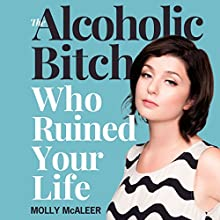 The Alcoholic Bitch Who Ruined Your Life (       UNABRIDGED) by Molly McAleer Narrated by Molly McAleer